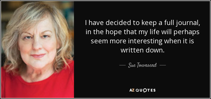 I have decided to keep a full journal, in the hope that my life will perhaps seem more interesting when it is written down. - Sue Townsend