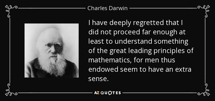 I have deeply regretted that I did not proceed far enough at least to understand something of the great leading principles of mathematics, for men thus endowed seem to have an extra sense. - Charles Darwin