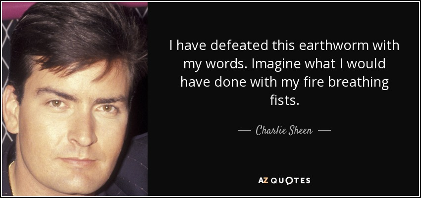 I have defeated this earthworm with my words. Imagine what I would have done with my fire breathing fists. - Charlie Sheen