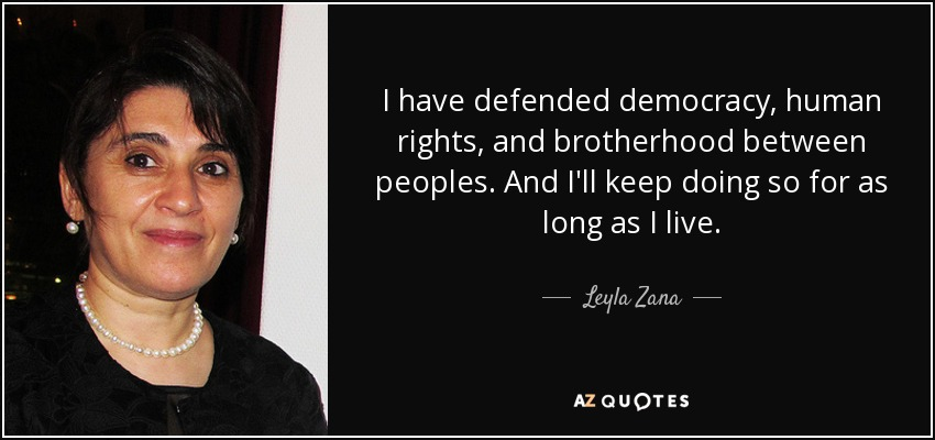 I have defended democracy, human rights, and brotherhood between peoples. And I'll keep doing so for as long as I live. - Leyla Zana
