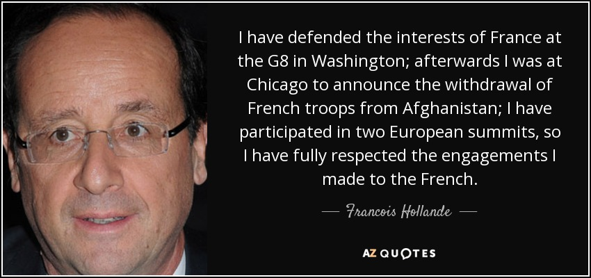 I have defended the interests of France at the G8 in Washington; afterwards I was at Chicago to announce the withdrawal of French troops from Afghanistan; I have participated in two European summits, so I have fully respected the engagements I made to the French. - Francois Hollande