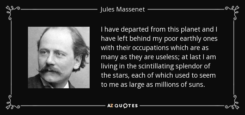 I have departed from this planet and I have left behind my poor earthly ones with their occupations which are as many as they are useless; at last I am living in the scintillating splendor of the stars, each of which used to seem to me as large as millions of suns. - Jules Massenet