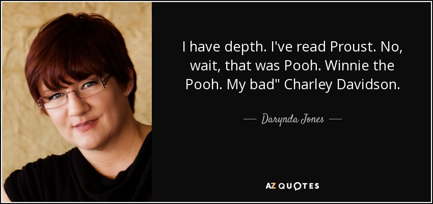I have depth. I've read Proust. No, wait, that was Pooh. Winnie the Pooh. My bad