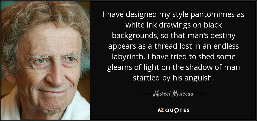 I have designed my style pantomimes as white ink drawings on black backgrounds, so that man's destiny appears as a thread lost in an endless labyrinth. I have tried to shed some gleams of light on the shadow of man startled by his anguish. - Marcel Marceau