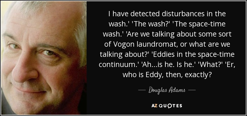 I have detected disturbances in the wash.' 'The wash?' 'The space-time wash.' 'Are we talking about some sort of Vogon laundromat, or what are we talking about?' 'Eddies in the space-time continuum.' 'Ah...is he. Is he.' 'What?' 'Er, who is Eddy, then, exactly? - Douglas Adams