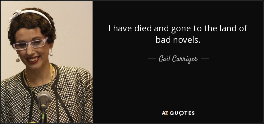 I have died and gone to the land of bad novels. - Gail Carriger