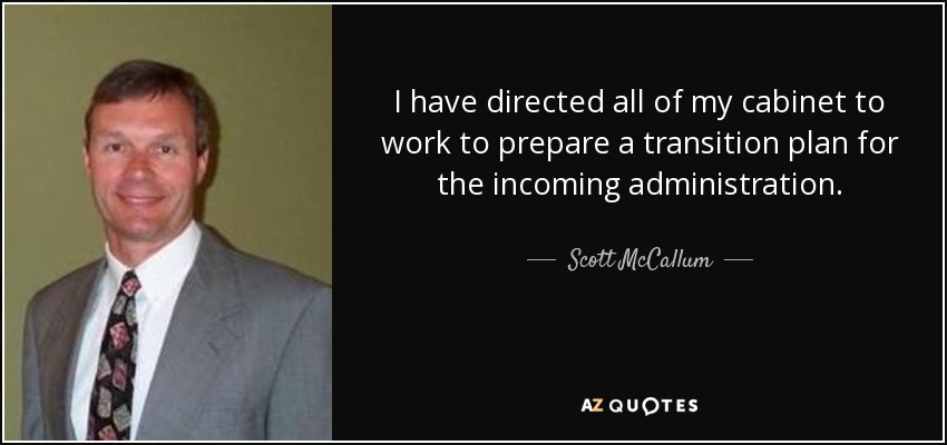 I have directed all of my cabinet to work to prepare a transition plan for the incoming administration. - Scott McCallum