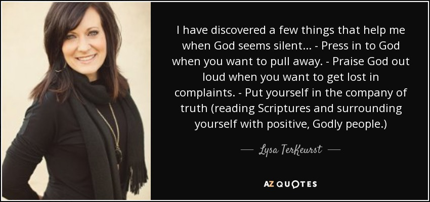 I have discovered a few things that help me when God seems silent... - Press in to God when you want to pull away. - Praise God out loud when you want to get lost in complaints. - Put yourself in the company of truth (reading Scriptures and surrounding yourself with positive, Godly people.) - Lysa TerKeurst