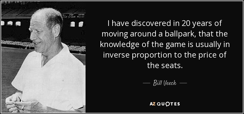 I have discovered in 20 years of moving around a ballpark, that the knowledge of the game is usually in inverse proportion to the price of the seats. - Bill Veeck