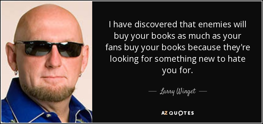 I have discovered that enemies will buy your books as much as your fans buy your books because they're looking for something new to hate you for. - Larry Winget