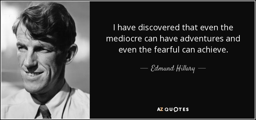 I have discovered that even the mediocre can have adventures and even the fearful can achieve. - Edmund Hillary