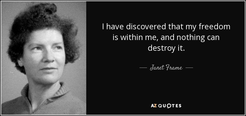 I have discovered that my freedom is within me, and nothing can destroy it. - Janet Frame