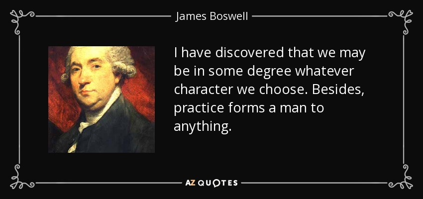 I have discovered that we may be in some degree whatever character we choose. Besides, practice forms a man to anything. - James Boswell