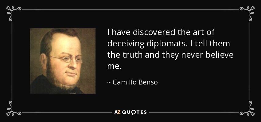 I have discovered the art of deceiving diplomats. I tell them the truth and they never believe me. - Camillo Benso, Count of Cavour