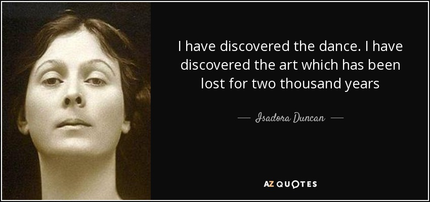 I have discovered the dance. I have discovered the art which has been lost for two thousand years - Isadora Duncan