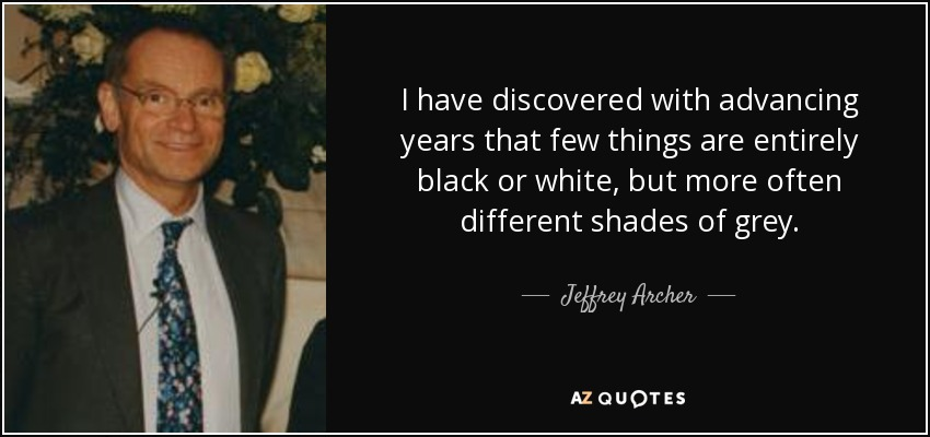 I have discovered with advancing years that few things are entirely black or white, but more often different shades of grey. - Jeffrey Archer