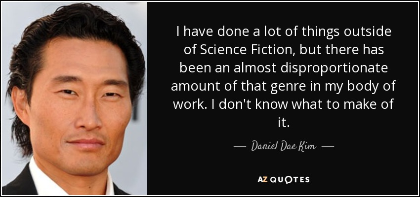 I have done a lot of things outside of Science Fiction, but there has been an almost disproportionate amount of that genre in my body of work. I don't know what to make of it. - Daniel Dae Kim