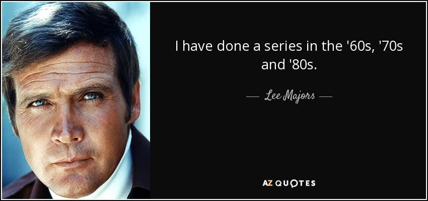 I have done a series in the '60s, '70s and '80s. - Lee Majors