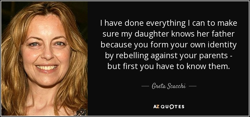 I have done everything I can to make sure my daughter knows her father because you form your own identity by rebelling against your parents - but first you have to know them. - Greta Scacchi