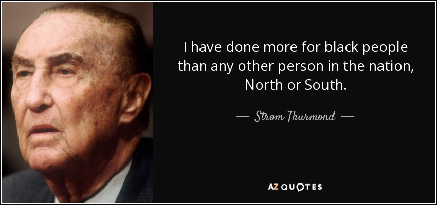 I have done more for black people than any other person in the nation, North or South. - Strom Thurmond