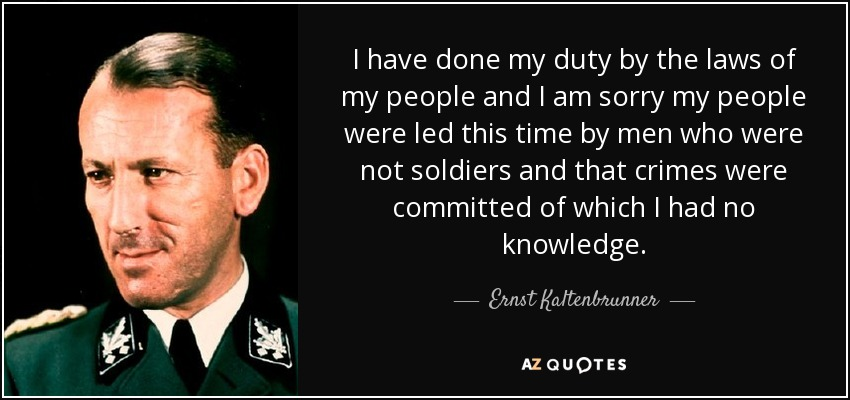 I have done my duty by the laws of my people and I am sorry my people were led this time by men who were not soldiers and that crimes were committed of which I had no knowledge. - Ernst Kaltenbrunner