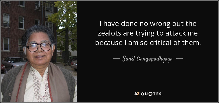 I have done no wrong but the zealots are trying to attack me because I am so critical of them. - Sunil Gangopadhyaya