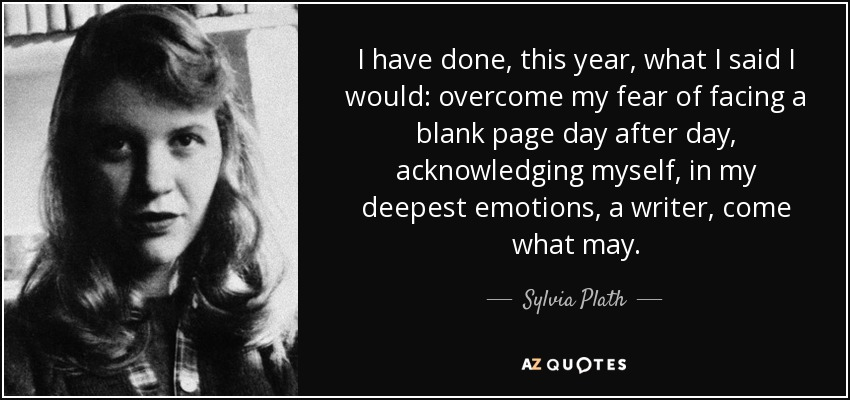 I have done, this year, what I said I would: overcome my fear of facing a blank page day after day, acknowledging myself, in my deepest emotions, a writer, come what may. - Sylvia Plath