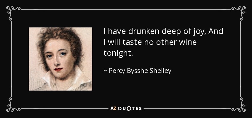 I have drunken deep of joy, And I will taste no other wine tonight. - Percy Bysshe Shelley
