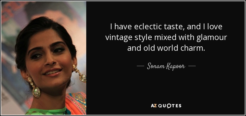 I have eclectic taste, and I love vintage style mixed with glamour and old world charm. - Sonam Kapoor