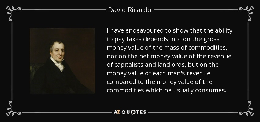 I have endeavoured to show that the ability to pay taxes depends, not on the gross money value of the mass of commodities, nor on the net money value of the revenue of capitalists and landlords, but on the money value of each man's revenue compared to the money value of the commodities which he usually consumes. - David Ricardo