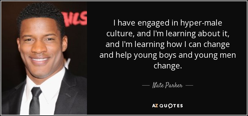 I have engaged in hyper-male culture, and I'm learning about it, and I'm learning how I can change and help young boys and young men change. - Nate Parker