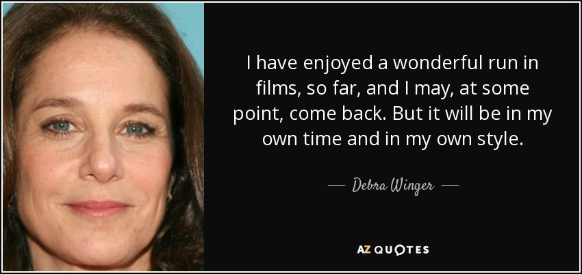 I have enjoyed a wonderful run in films, so far, and I may, at some point, come back. But it will be in my own time and in my own style. - Debra Winger