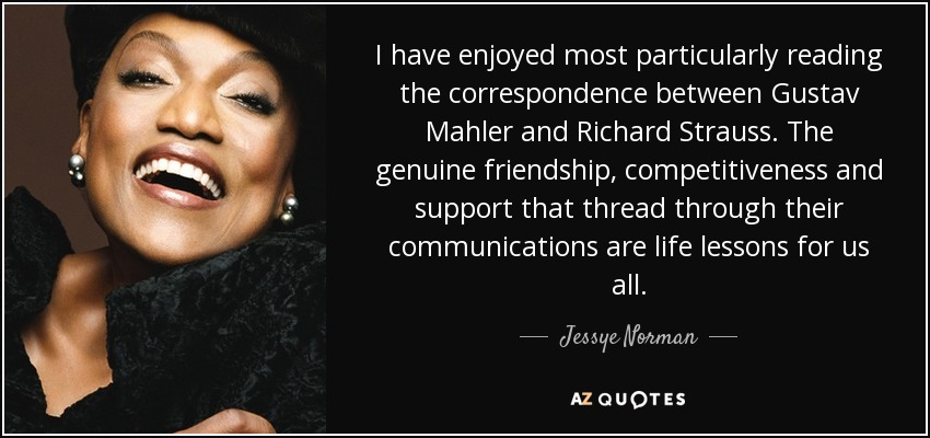 I have enjoyed most particularly reading the correspondence between Gustav Mahler and Richard Strauss. The genuine friendship, competitiveness and support that thread through their communications are life lessons for us all. - Jessye Norman