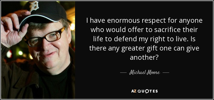 I have enormous respect for anyone who would offer to sacrifice their life to defend my right to live. Is there any greater gift one can give another? - Michael Moore