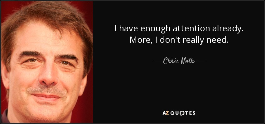 I have enough attention already. More, I don't really need. - Chris Noth