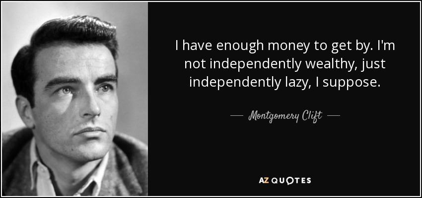 I have enough money to get by. I'm not independently wealthy, just independently lazy, I suppose. - Montgomery Clift