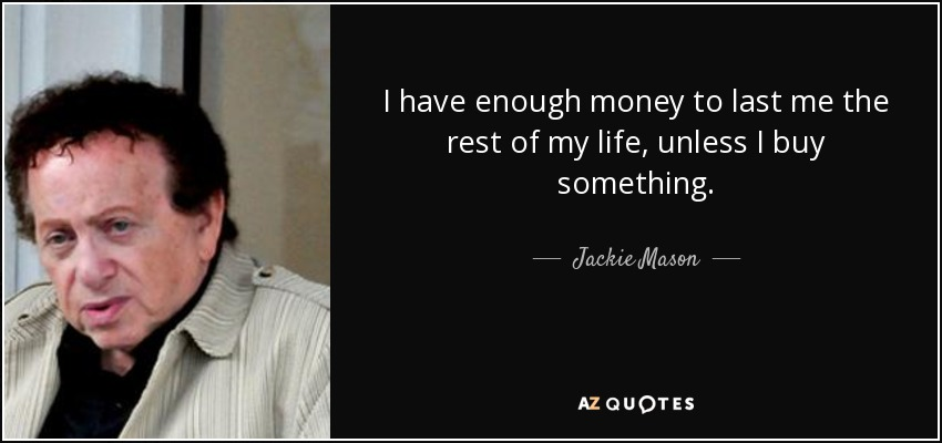 I have enough money to last me the rest of my life, unless I buy something. - Jackie Mason
