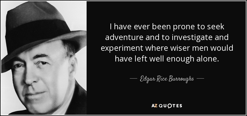 I have ever been prone to seek adventure and to investigate and experiment where wiser men would have left well enough alone. - Edgar Rice Burroughs