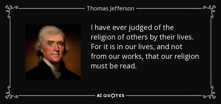 I have ever judged of the religion of others by their lives. For it is in our lives, and not from our works, that our religion must be read. - Thomas Jefferson