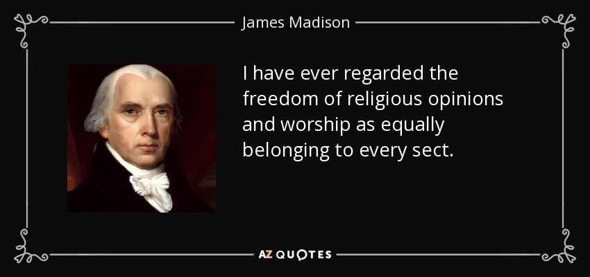 I have ever regarded the freedom of religious opinions and worship as equally belonging to every sect. - James Madison
