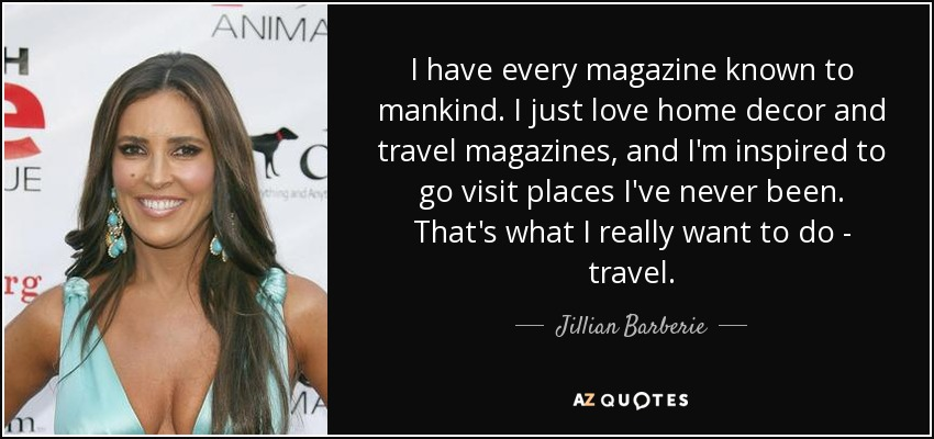 I have every magazine known to mankind. I just love home decor and travel magazines, and I'm inspired to go visit places I've never been. That's what I really want to do - travel. - Jillian Barberie