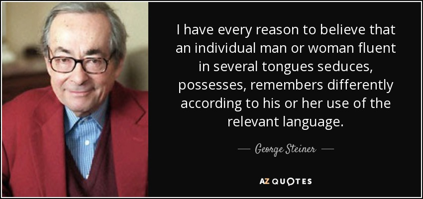 I have every reason to believe that an individual man or woman fluent in several tongues seduces, possesses, remembers differently according to his or her use of the relevant language. - George Steiner
