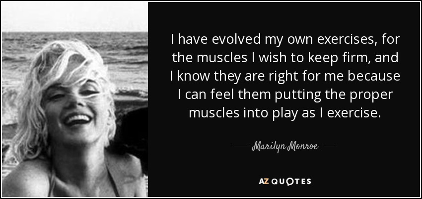 I have evolved my own exercises, for the muscles I wish to keep firm, and I know they are right for me because I can feel them putting the proper muscles into play as I exercise. - Marilyn Monroe