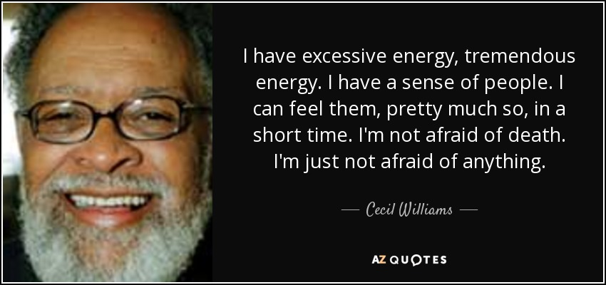 I have excessive energy, tremendous energy. I have a sense of people. I can feel them, pretty much so, in a short time. I'm not afraid of death. I'm just not afraid of anything. - Cecil Williams