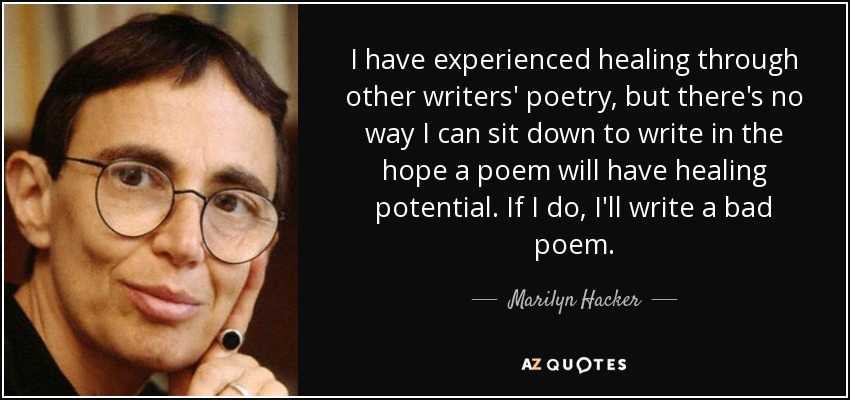 I have experienced healing through other writers' poetry, but there's no way I can sit down to write in the hope a poem will have healing potential. If I do, I'll write a bad poem. - Marilyn Hacker