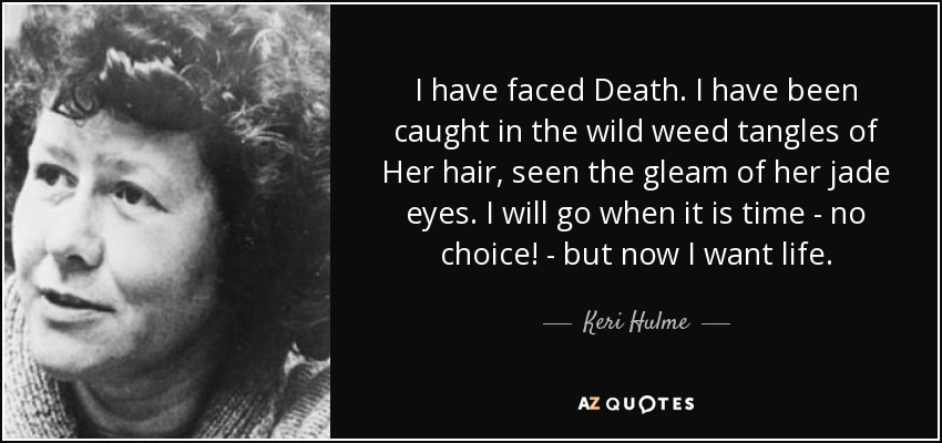 I have faced Death. I have been caught in the wild weed tangles of Her hair, seen the gleam of her jade eyes. I will go when it is time - no choice! - but now I want life. - Keri Hulme