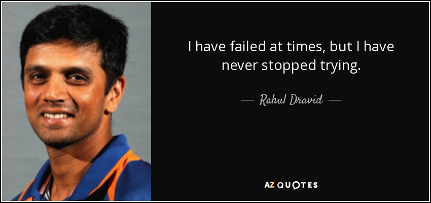 I have failed at times, but I have never stopped trying. - Rahul Dravid
