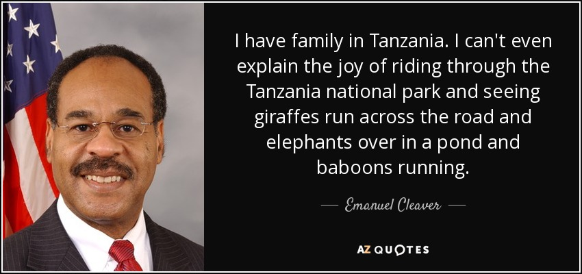 I have family in Tanzania. I can't even explain the joy of riding through the Tanzania national park and seeing giraffes run across the road and elephants over in a pond and baboons running. - Emanuel Cleaver