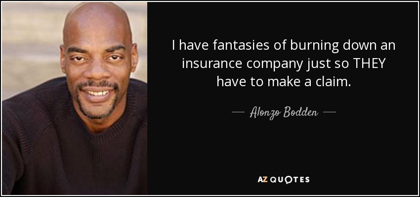 I have fantasies of burning down an insurance company just so THEY have to make a claim. - Alonzo Bodden