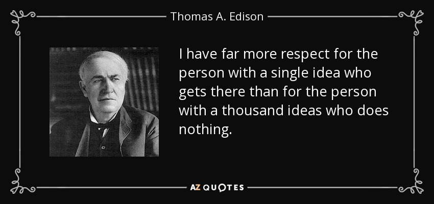 I have far more respect for the person with a single idea who gets there than for the person with a thousand ideas who does nothing. - Thomas A. Edison